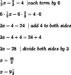 \frac{1}{2}x-\frac{2}{3}= 4\ \   \multiply \ each \ term \ by \ 6\\\\6\cdot \frac{1}{2}x-6\cdot \frac{2}{3}= 4\cdot 6\\\\3x-4= 24 \ \    \ add\ 4\ to\ both\ sides \\\\3x-4+4= 24+4\\\\3x=28\ \   \ divide \ both \ sides\  by\  3\\\\x=\frac{28}{3}\\\\x =9\frac{1}{3}