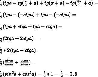 frac{1}{4}(tga-tg( frac{ pi }{2}+a)+tg( pi +a)-tg( frac{3 pi }{2}+a)= frac{1}{4}(tga-(-ctga)+tga-(-ctga)= frac{1}{4}(tga+ctga+tga+ctga)= frac{1}{4}(2tga+2ctga)= frac{1}{4}*2(tga+ctga)= frac{1}{2}( frac{sina}{cosa}+ frac{cosa}{sina})= frac{1}{2}(sin^2a+cos^2a)= frac{1}{2}*1= frac{1}{2}=0,5