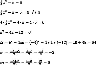 \frac{1}{4}x^2-x=3 \\ \\ \frac{1}{4}x^2-x-3 =0 \ \ / *4\\ \\ 4\cdot \frac{1}{4}x^2-4 \cdot x-4\cdot3 =0 \\ \\ x^2-4x-12 =0 \\ \\  \Delta =b^2-4ac = (-4)^2 -4*1* (- 12)= 16+48=64\\ \\x_{1}=\frac{-b-\Delta }{2a}=\frac{4-8}{2 }=\frac{-4}{2}=-2\\\\x_{2}=\frac{-b+\Delta }{2a}=\frac{4+8}{2 }=\frac{12}{2}=6