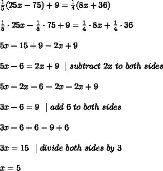 \frac{1}{5}(25x-75)+9= \frac{1}{4}(8x+36) \\\\ \frac{1}{5} \cdot 25x-\frac{1}{5} \cdot75 +9= \frac{1}{4} \cdot 8x+\frac{1}{4} \cdot 36 \\\\ 5x-15 +9= 2x+9\\\\5x-6= 2x+9\ \ |\ subtract\ 2x\ to\ both\ sides \\\\5x-2x-6=2x-2x+9\\\\3x-6=9\ \  | \ add\ 6\ to\ both\ sides    \\\\ 3x-6+6=9+6\\\\3x=15\ \  | \ divide \ both \ sides\  by\  3\\ \\x=5