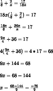 \frac{1}{8} + \frac{2}{x} = \frac{17}{18x}  \\ \\   18x( \frac{1}{8} + \frac{2}{x} )=17 \\ \\   \frac{18x}{8} + \frac{36x}{x} =17 \\  \\  \frac{9x}{4} +36=17 \\  \\ 4( \frac{9x}{4} +36)=4*17=68 \\  \\ 9x+144=68 \\  \\ 9x=68-144 \\ \\  x= \frac{68-144}{9} = \frac{-76}{9}