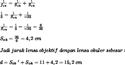 \frac{1}{f_o_k} = \frac{1}{S_o_k} + \frac{1}{S_o_k} \\ \\ \frac{1}{5} = \frac{1}{S_o_k}+ \frac{1}{-25} \\ \\ \frac{1}{S_o_k} = \frac{1}{5} - \frac{1}{-25} = \frac{6}{25} \\ \\ S_o_k = \frac{25}{6} =4,2~cm \\ \\ Jadi~jarak~lensa~objektif~dengan~lensa~okuler~sebesar: \\ \\ d=S_o_b~'+S_o_k=11+4,2=15,2~cm