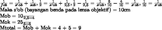 \frac{1}{fob} =  \frac{1}{s'ob} +  \frac{1}{sob} , \frac{1}{2}  =  \frac{1}{s'ob} +  \frac{1}{2,5} , \frac{1}{2} -  \frac{1}{2,5} =  \frac{1}{s'ob} , \frac{5}{10} -  \frac{4}{10} =  \frac{1}{s'ob} , \frac{1}{10} =  \frac{1}{s'ob} Maka s'ob (bayangan benda pada lensa objektif) = 10cmMob =  \frac{10}{2,5} = 4Mok =  \frac{25}{5} = 5Mtotal = Mob + Mok = 4 + 5 = 9