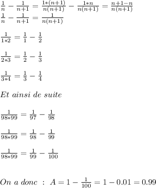 \frac{1}{n}-\frac{1}{n+1}=\frac{1*(n+1)}{n(n+1)}-\frac{1*n}{n(n+1)}=\frac{n+1-n}{n(n+1)}\\ \frac{1}{n}-\frac{1}{n+1}=\frac{1}{n(n+1)} \\ \\ \frac{1}{1*2}=\frac{1}{1}-\frac{1}{2}\\ \\ \frac{1}{2*3}=\frac{1}{2}-\frac{1}{3} \\ \\ \frac{1}{3*4}=\frac{1}{3}-\frac{1}{4} \\ \\ Et \ ainsi \ de\ suite \\ \\ \frac{1}{98*99}=\frac{1}{97}-\frac{1}{98} \\ \\ \frac{1}{98*99}=\frac{1}{98}-\frac{1}{99} \\ \\ \frac{1}{98*99}=\frac{1}{99}-\frac{1}{100} \\ \\ \\ On\ a\ donc\ :\ A=1-\frac{1}{100}=1-0.01=0.99