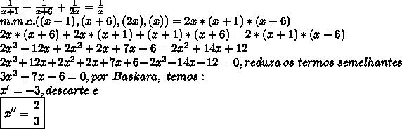 \frac{1}{x+1} + \frac{1}{x+6} + \frac{1}{2x} = \frac{1}{x} \\m.m.c.((x+1),(x+6),(2x),(x))=2x*(x+1)*(x+6)\\2x*(x+6)+2x*(x+1)+(x+1)*(x+6) = 2*(x+1)*(x+6)\\2x^2 +12x +2x^2+2x+7x+6 = 2x^2+14x+12\\ 2x^2 +12x +2x^2+2x+7x+6 -2x^2-14x-12=0, reduza~ os~ termos~ semelhantes\\3x^2+7x-6=0,por~Baskara,~temos:\\x'=-3,descarte~e\\\boxed{x''= \frac{2}{3}}
