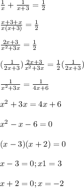 \frac{1}{x}+ \frac{1}{x+3}= \frac{1}{2} \\  \\  \frac{x+3+x}{x(x+3)}= \frac{1}{2} \\  \\  \frac{2x+3}{ x^{2} +3x}= \frac{1}{2} \\  \\ (\frac{1}{2x+3}) \frac{2x+3}{ x^{2}+3x}= \frac{1}{2}( \frac{1}{2x+3}) \\  \\  \frac{1}{ x^{2}+3x}= \frac{1}{4x+6} \\  \\  x^{2}+3x=4x+6 \\  \\  x^{2}-x-6=0 \\  \\ (x-3)(x+2)=0 \\  \\ x-3=0;x1=3 \\  \\ x+2=0;x=-2
