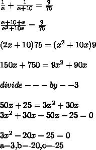 \frac{1}{x} + \frac{1}{x+10} = \frac{9}{75}  \\  \\  \frac{x+10+x}{ x^{2} +10x} =\frac{9}{75} \\  \\ (2x+10)75=(x^{2} +10x})9 \\  \\ 150x+750= 9x^{2} +90x \\  \\ divide ---by --3 \\  \\ 50x+25=3x^{2} +30x \\ 3x^{2} +30x-50x-25=0 \\  \\ 3 x^{2} -20x-25=0a=3,b=-20,c=-25