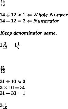 \frac{14}{12} \\\\14\div12\approx1 \Leftarrow Whole\ Number\\14-12=2\Leftarrow Numerator\\\\Keep\ denominator\ same.\\\\1 \frac{2}{12} =1 \frac{1}{6}\\\\\\\\ \frac{31}{10}  \\\\31\div10\approx3\\3\times10=30\\31-30=1\\\\3 \frac{1}{10}
