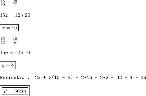 \frac{15}{12}  =  \frac{20}{x} \\\\15x = 12*20\\\\\boxed{x = 16}\\\\ \frac{15}{12}  =  \frac{10}{y}\\\\15y = 12*10\\\\\boxed{y = 8} \\\\\texttt{Perimetro  : 2x + 2(10 - y) = 2*16 + 2*2 = 32 + 4 = 36 }\\\\\boxed{\boxed{P = 36 cm }}