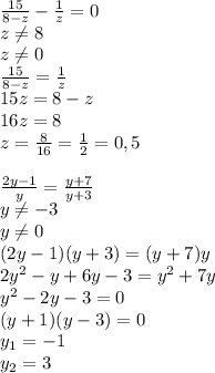 \frac{15}{8-z} - \frac{1}{z}=0\\z\neq8\\z\neq0\\ \frac{15}{8-z} = \frac{1}{z}\\15z=8-z\\16z=8\\z= \frac{8}{16}= \frac{1}{2} =0,5\\\\ \frac{2y-1}{y} = \frac{y+7}{y+3}\\ y\neq-3\\ y\neq0\\ (2y-1)(y+3)=(y+7)y\\2y^2-y+6y-3=y^2+7y\\ y^2-2y-3=0\\ (y+1)(y-3)=0\\y_1=-1\\y_2=3