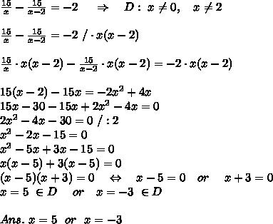 \frac{15}{x} - \frac{15}{x-2} =-2\ \ \ \ \Rightarrow\ \ \ D: \ x \neq 0,\ \ \ x \neq 2\\\\ \frac{15}{x} - \frac{15}{x-2} =-2\ /\cdot x(x-2)\\\\ \frac{15}{x}\cdot x(x-2) - \frac{15}{x-2}\cdot x(x-2) =-2\cdot x(x-2)\\\\15(x-2)-15x=-2x^2+4x\\15x-30-15x+2x^2-4x=0\\2x^2-4x-30=0\ /:2\\x^2-2x-15=0\\x^2-5x+3x-15=0\\x(x-5)+3(x-5)=0\\(x-5)(x+3)=0\ \ \ \Leftrightarrow\ \ \ x-5=0\ \ \ or\ \ \ \ x+3=0\\x=5\ \in D\ \ \ \ or\ \ \ x=-3\ \in D\\\\Ans.\ x=5\ \ or\ \ x=-3