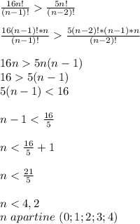 \frac{16n!}{(n-1)!}> \frac{5n!}{(n-2)!} \\  \\ \frac{16(n-1)!*n}{(n-1)!}> \frac{5(n-2)!*(n-1)*n}{(n-2)!} \\  \\ 16n>5n(n-1) \\ 16>5(n-1) \\ 5(n-1)<16 \\  \\  n-1< \frac{16}{5}  \\  \\ n<\frac{16}{5}+1 \\  \\ n<\frac{21}{5} \\  \\ n < 4,2 \\ n \,\,apartine\,\,(0; 1; 2; 3; 4)