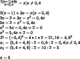 \frac{2(x-1)+3x}{x-0,4}=x|x \neq 0,4\\2(x-1)+3x=x(x-0,4)\2x-2+3x=x^2-0,4x\5x-2=x^2-0,4x\x^2-5x-0,4x+2=0\x^2-5,4x+2=0\D=(-5,4)^2-4*1*2=21,16=4,6^2\x_{1}=(5,4-4,6):2=0,8:2=0,4|x \neq 0,4\x_{2}=(5,4+4,6):2=10:2=5\\x=5