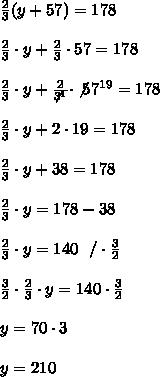 \frac{2}{3}(y+57)=178\\ \\ \frac{2}{3} \cdot y+\frac{2}{3}\cdot 57 =178 \\ \\ \frac{2}{3} \cdot y+\frac{2}{\not3^1}\cdot \not57^{19} =178 \\ \\ \frac{2}{3} \cdot y+2\cdot 19 =178 \\ \\ \frac{2}{3} \cdot y +38 =178 \\ \\ \frac{2}{3} \cdot y=178-38 \\ \\  \frac{2}{3} \cdot y =140 \ \ /\cdot \frac{3}{2}\\ \\ \frac{3}{2} \cdot   \frac{2}{3} \cdot y =140\cdot \frac{3}{2}  \\ \\y=70 \cdot 3 \\ \\ y=210