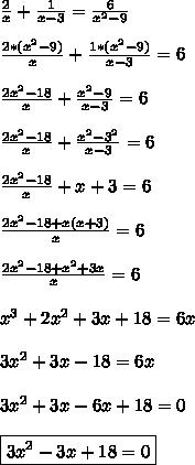 \frac{2}{x} + \frac{1}{x-3} = \frac{6}{x^2-9} \\\\  \frac{2*(x^2-9)}{x} + \frac{1*(x^2-9)}{x-3} =6\\\\ \frac{2x^2-18}{x} + \frac{x^2-9}{x-3} =6\\\\\frac{2x^2-18}{x} + \frac{x^2-3^2}{x-3} =6\\\\\frac{2x^2-18}{x} + x+3 =6\\\\ \frac{2x^2-18+x(x+3)}{x} =6\\\\ \frac{2x^2-18+x^2+3x}{x} =6\\\\x^3+2x^2+3x+18=6x\\\\3x^2+3x-18=6x\\\\3x^2+3x-6x+18=0\\\\\boxed{3x^2-3x+18=0}
