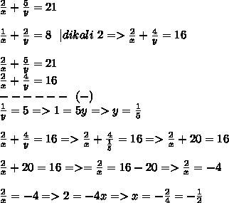 \frac{2}{x} + \frac{5}{y} =21 \\  \\   \frac{1}{x} + \frac{2}{y} =8 ~~ dikali~2=> \frac{2}{x} + \frac{4}{y} =16 \\  \\ \frac{2}{x} + \frac{5}{y} =21 \\ \frac{2}{x} + \frac{4}{y} =16 \\ ------~~(-) \\  \frac{1}{y}=5 =>1=5y =>y= \frac{1}{5}   \\  \\ \frac{2}{x} + \frac{4}{y} =16=>\frac{2}{x} + \frac{4}{ \frac{1}{5} } =16=> \frac{2}{x}+20=16  \\  \\ \frac{2}{x}+20=16=>=\frac{2}{x}=16-20=>\frac{2}{x}=-4 \\  \\ \frac{2}{x}=-4=>2=-4x=>x=- \frac{2}{4} =- \frac{1}{2}