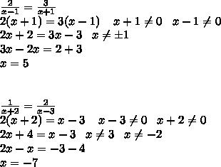 \frac{2}{x-1}=  \frac{3}{x+1}\\2(x+1)=3(x-1)\;\;\;\; x+1 \neq 0\;\;\;x-1 \neq 0\\2x+2=3x-3\;\;\;x \neq б1\\3x-2x=2+3\\x=5\\\\\\\frac{1}{x+2}= \frac{2}{x-3}\\2(x+2)=x-3\;\;\;\;x-3 \neq 0\;\;\;x+2 \neq 0\\2x+4=x-3\;\;\;x \neq 3\;\;\;x \neq -2\\ 2x-x=-3-4\\x=-7