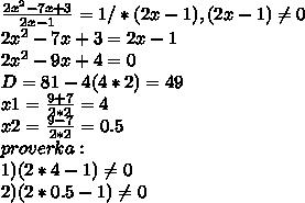 \frac{2 x^{2} - 7x+ 3}{2x-1} = 1  / * (2x-1), (2x-1) \neq 0 \\ 2 x^{2} -7x+3=2x-1 \\ 2 x^{2} -9x+4=0 \\ D= 81-4(4*2) = 49 \\ x1 =  \frac{9 +7}{2*2} =4 \\ x2 = \frac{9-7}{2*2} = 0.5 \\ proverka : \\ 1) (2*4-1) \neq 0 \\ 2) (2*0.5-1) \neq 0