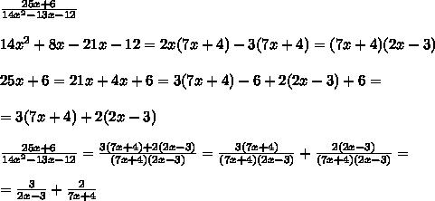 \frac{25x+6}{14x^2-13x-12}\\ \\14x^2+8x-21x-12=2x(7x+4)-3(7x+4)=(7x+4)(2x-3)\\ \\25x+6=21x+4x+6=3(7x+4)-6+2(2x-3)+6=\\ \\=3(7x+4)+2(2x-3)\\ \\ \frac{25x+6}{14x^2-13x-12}= \frac{3(7x+4)+2(2x-3)}{(7x+4)(2x-3)} = \frac{3(7x+4)}{(7x+4)(2x-3)} + \frac{2(2x-3)}{(7x+4)(2x-3)} =\\ \\= \frac{3}{2x-3} + \frac{2}{7x+4}