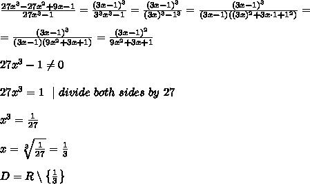 \frac{27x^3-27x^2+9x-1 }{27x^3-1} =\frac{(3x -1)^3}{ 3^3x^3-1} =\frac{(3x -1)^3}{ (3 x)^3-1^3}= \frac{(3x -1)^3}{ (3 x -1)((3x )^2+3x\cdot 1+1^2)}= \\=\frac{(3x -1)^3}{ (3 x -1)(9x ^2+3x +1 )}=\frac{(3x -1)^2}{  9x ^2+3x +1 } \\27x^3-1\neq 0\ \27x^{3}=1 \ \ | \ divide \ both \ sides\  by\  27 \\x^3=\frac{1}{27}   \\x=\sqrt[3]{\frac{1}{27}} =\frac{1}{3}\\D=R\setminus \left \{ \frac{1}{3} \right \}