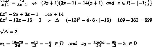 \frac{2x+1}{x+1} = \frac{14}{3x-1} \ \ \Leftrightarrow\ \ (2x+1)(3x-1)=14(x+1)\ \ and\ \ x\in R-\{-1; \frac{1}{3}\}\\ \\6x^2-2x+3x-1=14x+14\\6x^2-13x-15=0\ \ \Rightarrow\ \ \Delta=(-13)^2-4\cdot6\cdot(-15)=169+360=529\\ \\ \sqrt{\Delta} =2\\ \\x_1= \frac{13-23}{2\cdot6} = \frac{-10}{12}=- \frac{5}{6}\ \in D\ \ \ and\ \ \ x_2= \frac{13+23}{2\cdot6} = \frac{36}{12}=3\ \in D