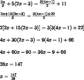 \frac{2x}{3} + 5(2x-3) =  \frac{3(4x-1)}{2} +11\\\\ \frac{2x+15(2x-3)}{3} =  \frac{3(4x-1)+22}{2}\\\\  {2[2x+15(2x-3)]} =  {3[3(4x-1)+22]}\\\\  {4x+30(2x-3)} =  {9(4x-1)+66}\\\\4x + 60x - 90 = 36x - 9 + 66\\\\28x = 147\\\\x =  \frac{147}{28}