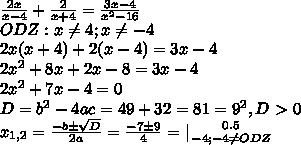 /frac{2x}{x-4}+ /frac{2}{x+4}= /frac{3x-4}{x^2-16}//ODZ:x /neq 4;x /neq -4//2x(x+4)+2(x-4)=3x-4 //2x^2+8x+2x-8=3x-4 //2x^2+7x-4=0//D=b^2-4ac=49+32=81=9^2,D/ /textgreater / 0//x_{1,2}= /frac{-bб /sqrt{D} }{2a}= /frac{-7б9}{4} =| { {{0.5} /atop {-4};-4 /neq ODZ} /right.