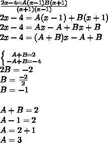 \frac{2x-4=A(x-1)B(x+1)}{(x+1)(x-1)}  \\ 2x-4=A(x-1)+B(x+1) \\ 2x-4=Ax-A+Bx+B \\ 2x-4=(A+B)x -A+B\\   \\ \left \{ {{A+B=2} \atop {-A+B=-4}} \right.  \\ 2B=-2 \\ B =\frac{-2}{2} \\ B=-1 \\  \\ A+B=2 \\ A-1=2 \\ A=2+1 \\ A=3
