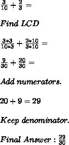 \frac{3}{10}+\frac{2}{3}= \\\\Find\ LCD\\\\  \frac{3*3}{10*3}+ \frac{2*10}{3*10}= \\ \\ \frac{9}{30} +  \frac{20}{30} = \\\\ Add\ numerators. \\\\ 20+9=29\\\\Keep\ denominator.\\\\Final\ Answer:  \frac{29}{30}