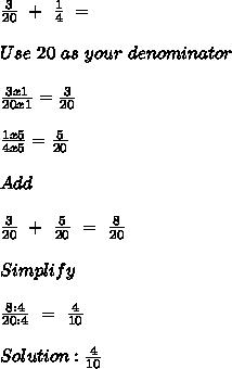 \frac{3}{20} \ + \  \frac{1}{4} \ = \ \\  \\ Use \ 20 \ as \ your \ denominator \\  \\  \frac{3x1}{20x1}= \frac{3}{20} \\  \\  \frac{1x5}{4x5}= \frac{5}{20} \\  \\ Add \\  \\  \frac{3}{20} \ + \  \frac{5}{20} \ = \  \frac{8}{20} \\  \\ Simplify \\  \\  \frac{8:4}{20:4} \ = \ \frac{4}{10} \\  \\ Solution: \frac{4}{10}