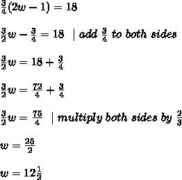 \frac{3}{4}(2w-1)=18\\\frac{3}{2 }w-\frac{3}{4}=18\ \ | \ add\ \frac{3}{4} \ to\ both\ sides \\\frac{3}{2 }w=18  +\frac{3}{4} \\\frac{3}{2 }w= \frac{72}{4} +\frac{3}{4} \\\frac{3}{2 }w= \frac{75}{4} \ \ | \ multiply\ both\ sides\ by\  \frac{2}{3}\\w=\frac{25}{2}\\w=12\frac{1}{2}