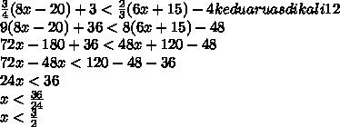 \frac{3}{4} (8x-20)+3 < \frac{2}{3} (6x+15)-4  kedua ruas dikali 12\\ 9(8x-20)+36<8(6x+15)-48 \\ 72x-180+36<48x+120-48 \\ 72x-48x<120-48-36 \\ 24x<36 \\ x< \frac{36}{24}  \\ x< \frac{3}{2}