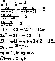 \frac{3}{x-5} + \frac{8}{x} =2 \\  \frac{3x}{x*(x-5)} + \frac{8x-40}{x*(x-5)} =2 \\  \frac{3x+8x-40}{x*(x-5)} =2 \\  \frac{11x-40}{x^2-5x} =2 \\ 11x-40=2x^2-10x \\ 2x^2-21x+40=0 \\ D=441-4*40*2=121 \\  x_{1,2} = \frac{21+-11}{4}  \\ x_1=2,5; x_2=8 \\ Otvet: 2.5;8