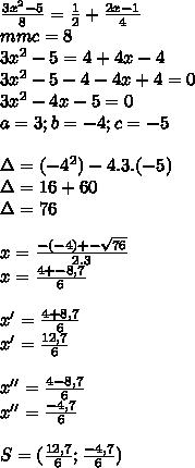 \frac{3 x^{2} -5}{8} = \frac{1}{2} + \frac{2x-1}{4}  \\ mmc=8 \\ 3 x^{2} -5=4+4x-4 \\ 3 x^{2} -5-4-4x+4=0 \\ 3 x^{2} -4x-5=0 \\ a=3;b=-4;c=-5 \\  \\ \Delta=( -4^{2})-4.3.(-5) \\ \Delta=16+60 \\ \Delta=76 \\  \\ x= \frac{-(-4)+- \sqrt{76} }{2.3}  \\ x= \frac{4+-8,7}{6}  \\  \\ x'= \frac{4+8,7}{6}  \\ x'= \frac{12,7}{6}  \\  \\ x''= \frac{4-8,7}{6}  \\ x''= \frac{-4,7}{6} \\  \\ S=( \frac{12,7}{6} ; \frac{-4,7}{6} )