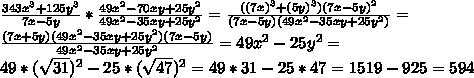 \frac{343x^3+125y^3}{7x-5y}* \frac{49x^2-70xy+25y^2}{49x^2-35xy+25y^2}= \frac{((7x)^3+(5y)^3)(7x-5y)^2}{(7x-5y)(49x^2-35xy+25y^2)}  = \\   \frac{(7x+5y)(49x^2-35xy+25y^2)(7x-5y)}{49x^2-35xy+25y^2} =49x^2-25y^2=  \\ 49*( \sqrt{31} )^2-25*( \sqrt{47} )^2=49*31-25*47=1519-925=594