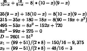 \frac{35}{10-x}+  \frac{18}{9-x} =8 |*(10-x)(9-x)\\\\35(9-x)+18(10-x)=8(10-x)(9-x)\\315-35x+180-18x=8(90-19x+x^2)\\495-53x=8x^2-152x+720\\8x^2-99x+225=0\\D=2601=51^2\\x_1=(99+51)/(2*8)=150/16=9,375\\x_2=(99-51)/(2*8)=48/16=3