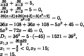 \frac{36}{x+3} + \frac{36}{x-3} =5, \\  \frac{36}{x+3} + \frac{36}{x-3} -5=0, \\ \frac{36(x-3)+36(x+3)-5(x^2-9)}{x^2-9} =0, \\ 36x-108+36x+108-5x^2+45=0, \\ 5x^2-72x-45=0, \\ D_1=36^2-5\cdot(-45)=1521=39^2, \\ x_{1,2}= \frac{36\pm39}{5} , \\ x_1=- \frac{3}{5} \ \textless \ 0, x_2=15; \\ x=15.