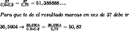 \frac{37}{0,9*0,8}=  \frac{37}{0,72}=  51,388888..... \\  \\ Para \ que \ te \ de \ el \ resultado \ marcas \ en \ vez \ de \ 37\ debe \ ir   \\  \\ 36,5904\to  \frac{36,5904}{0.9*0.8}=  \frac{36,5904}{0,72}= 50,82   \\  \\