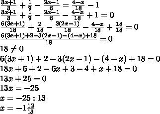 \frac{3x+1}{3} + \frac{1}{9} - \frac{2x-1}{6} =  \frac{4-x}{18} -1  \\  \frac{3x+1}{3} + \frac{1}{9} - \frac{2x-1}{6}  -  \frac{4-x}{18}+1 = 0 \\ \frac{6(3x+1)}{18} + \frac{2}{18} - \frac{3(2x-1)}{18}  -  \frac{4-x}{18}+ \frac{18}{18}  = 0  \\  \frac{6(3x+1)+2-3(2x-1)-(4-x)+18}{18} =0   \\   18 \neq 0 \\ 6(3x+1)+2-3(2x-1)-(4-x)+18=0 \\ 18x+6+2-6x+3-4+x+18=0 \\ 13x+25=0 \\ 13x= -25 \\ x= -25:13 \\ x=- 1\frac{12}{13}