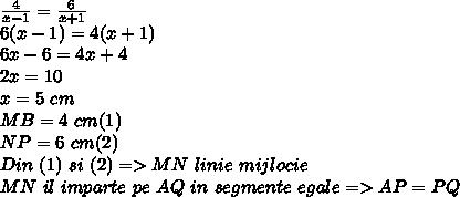 \frac{4}{x-1}= \frac{6}{x+1}  \\ 6(x-1)=4(x+1) \\ 6x-6=4x+4 \\ 2x=10 \\ x=5~cm \\ MB=4~cm(1) \\NP=6~cm(2) \\ Din~(1)~si~(2)=>MN~linie~mijlocie \\ MN~il~imparte~pe~AQ~in~segmente~egale=>AP=PQ