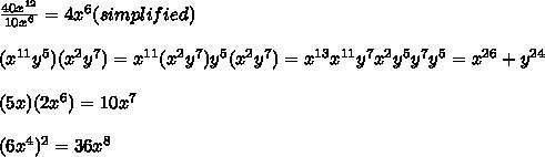 \frac{40x^{12}}{10x^6} = 4x^6 (simplified) \\  \\ (x^{11}y^5)(x^2y^7) = x^{11}(x^2y^{7}) y^5(x^2y^7) = x^{13} x^{11}y^7x^2y^5y^7y^5 = x^{26} + y^{24} \\ \\ (5x)(2x^6) = 10x^7 \\ \\ (6x^4)^2 = 36x^8