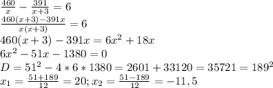 \frac{460}{x}- \frac{391}{x+3}=6\\ \frac{460(x+3)-391x}{x(x+3)}=6\\460(x+3)-391x=6x^{2}+18x\\6x^{2}-51x-1380=0\\D=51^{2}-4*6*1380=2601+33120=35721=189^{2}\\x_{1}= \frac{51+189}{12}=20;x_{2}= \frac{51-189}{12}=-11,5