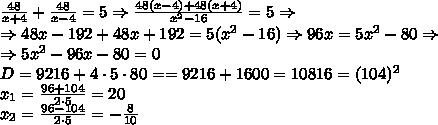 frac{48}{x+4}+frac{48}{x-4}=5Rightarrowfrac{48(x-4)+48(x+4)}{x^2-16} =5RightarrowRightarrow 48x-192+48x+192=5(x^2-16)Rightarrow 96x=5x^2-80RightarrowRightarrow5x^2-96x-80=0D=9216+4cdot5cdot80==9216+1600=10816=(104)^2x_1=frac{96+104}{2cdot5}=20x_2=frac{96-104}{2cdot5}=-frac8{10}