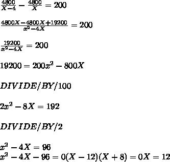 \frac{4800}{X-4} - \frac{4800}{X} =200 \\  \\  \frac{4800X-4800X+19200}{ x^{2} -4X} =200 \\  \\  \frac{19200}{ x^{2} -4X} =200 \\  \\ 19200=200 x^{2} -800X \\  \\ DIVIDE/BY/100 \\  \\ 2 x^{2} -8X=192 \\  \\ DIVIDE/BY/2 \\  \\  x^{2} -4X=96 \\  x^{2} -4X-96=0(X-12)(X+8)=0X=12