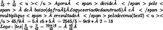 \frac{5}{45} + \frac{2}{45} <u> </u>Agora<span>divide</span>pelo<span>debaixo (da fração que seria o 9 e da outra o 5)e</span>multiplique<span>o resultado</span>pelo de cima (5 e o 2) <u> </u>45/9= 5e 5*5= 25 45/5 = 9 e 9*2 = 18\\Logo : [tex] \frac{5}{45} + \frac{2}{45} =  \frac{25+18}{45} =\frac{43}{45}
