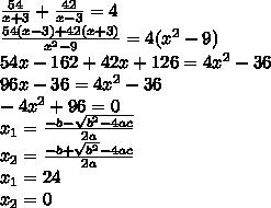 \frac{54}{x+3} + \frac{42}{x-3}=4\\ \frac{54(x-3)+42(x+3)}{ x^{2} -9} =4( x^{2} -9)\\54x-162+42x+126=4 x^{2} -36\\96x-36=4 x^{2} -36\\ -4 x^{2} +96=0\\ x_{1} = \frac{-b- \sqrt{ b^{2}-4ac } }{2a}\\  x_{2}= \frac{-b+ \sqrt{ b^{2} }-4ac }{2a}  \\ x_{1} =24\\ x_{2}=0\\