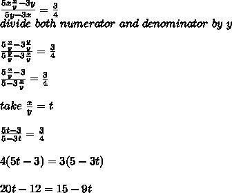 \frac{5x \frac{x}{y} -3y}{5y-3x}= \frac{3}{4} \\ divide\ both\ numerator\ and\ denominator\ by\ y\\ \\\frac{5 \frac{x}{y} -3 \frac{y}{y} }{5 \frac{y}{y} -3 \frac{x}{y} }= \frac{3}{4}\\ \\\frac{5 \frac{x}{y} -3}{5-3 \frac{x}{y} }= \frac{3}{4}\\ \\take\  \frac{x}{y} =t\\ \\ \frac{5t-3}{5-3t}= \frac{3}{4}\\ \\4(5t-3)=3(5-3t)\\ \\20t-12=15-9t