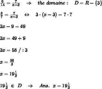 \frac{6}{14} = \frac{7}{x-3} \ \ \ \Rightarrow\ \ \ the\ domaine:\ \ \ D=R-\{3\}\\\\ \frac{3}{7} = \frac{7}{x-3} \ \ \ \Leftrightarrow\ \ \ 3\cdot (x-3)=7\cdot7\\\\3x-9=49\\\\3x=49+9\\\\3x=58\ /:3\\\\x= \frac{58}{3} \\\\x=19 \frac{1}{3}\\\\19 \frac{1}{3}\ \in\ D\ \ \ \Rightarrow\ \ \ Ans.\ \ x=19 \frac{1}{3}