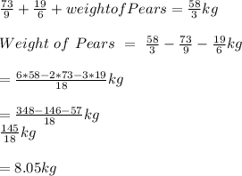 \frac{73}{9} + \frac{19}{6} + weight of Pears = \frac{58}{3} kg \\ \\ Weight\ of\ Pears\ =\ \frac{58}{3} - \frac{73}{9} - \frac{19}{6} kg\\ \\ = \frac{6*58 - 2*73 - 3*19}{18} kg\\ \\ = \frac{ 348 - 146 - 57 }{18} kg\\ \frac{145}{18} kg \\ \\ = 8.05 kg