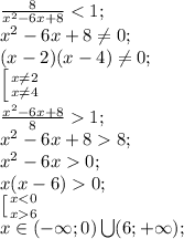 \frac{8}{x^2-6x+8}<1;\\x^2-6x+8 \neq 0;\\(x-2)(x-4) \neq 0;\\  \left [ {{x \neq 2} \atop {x \neq 4}} \right. \\ \frac{x^2-6x+8}{8}>1;\\x^2-6x+8>8;\\ x^2-6x>0;\\x(x-6)>0;\\ \left [ {{x<0} \atop {x>6}} \right.\\x\in(-\infty;0)\bigcup(6;+\infty);